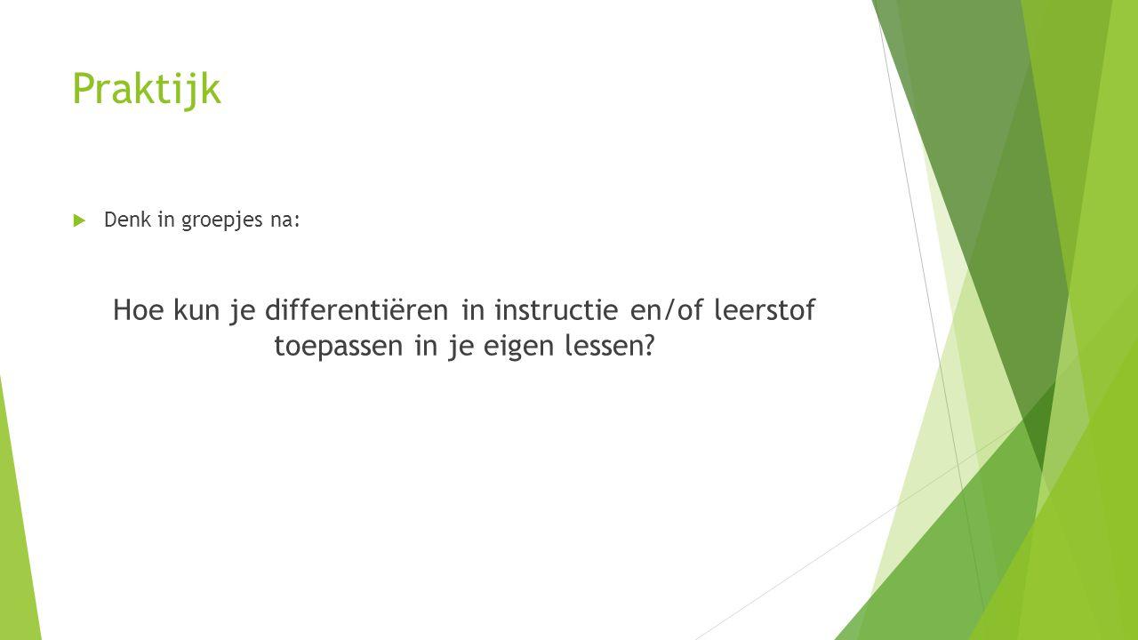 Praktijk  Denk in groepjes na: Hoe kun je differentiëren in instructie en/of leerstof toepassen in je eigen lessen?