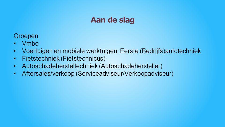 Aan de slag Groepen: Vmbo Voertuigen en mobiele werktuigen: Eerste (Bedrijfs)autotechniek Fietstechniek (Fietstechnicus) Autoschadehersteltechniek (Au