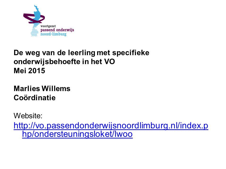 De weg van de leerling met specifieke onderwijsbehoefte in het VO Mei 2015 Marlies Willems Coördinatie Website: http://vo.passendonderwijsnoordlimburg.nl/index.p hp/ondersteuningsloket/lwoo
