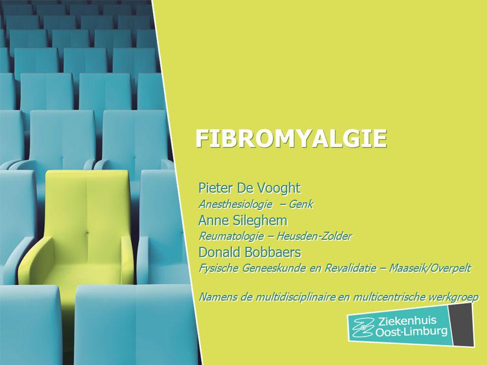 FIBROMYALGIE Pieter De Vooght Anesthesiologie – Genk Anne Sileghem Reumatologie – Heusden-Zolder Donald Bobbaers Fysische Geneeskunde en Revalidatie –