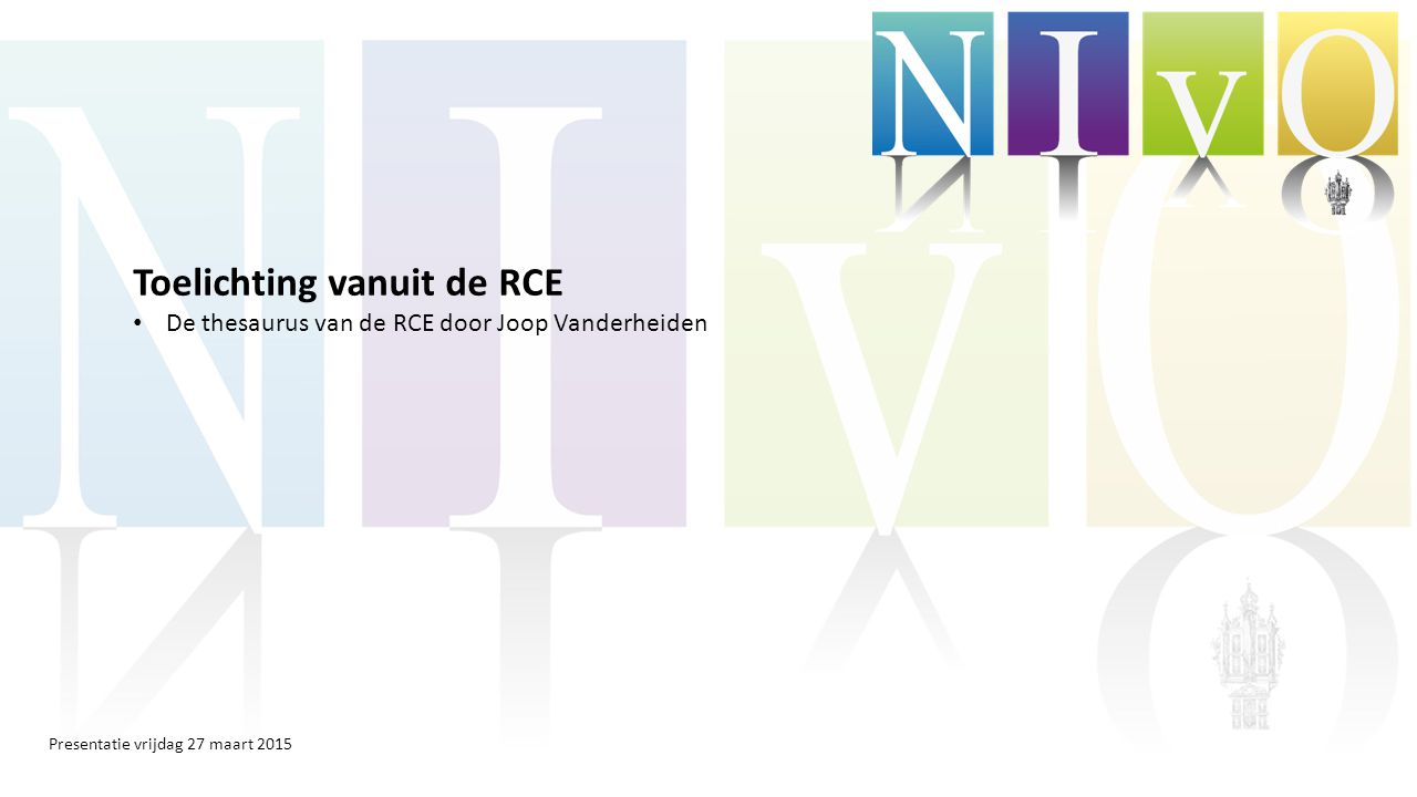 Presentatie vrijdag 27 maart 2015 Toelichting vanuit de RCE De thesaurus van de RCE door Joop Vanderheiden