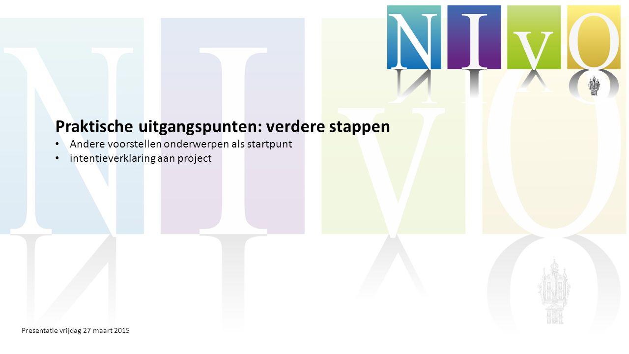 Presentatie vrijdag 27 maart 2015 Praktische uitgangspunten: verdere stappen Andere voorstellen onderwerpen als startpunt intentieverklaring aan project