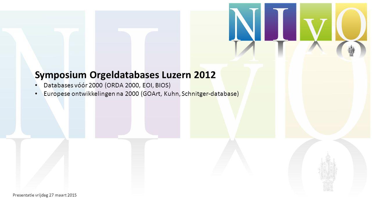 Presentatie vrijdag 27 maart 2015 Symposium Orgeldatabases Luzern 2012 Databases vóór 2000 (ORDA 2000, EOI, BIOS) Europese ontwikkelingen na 2000 (GOA