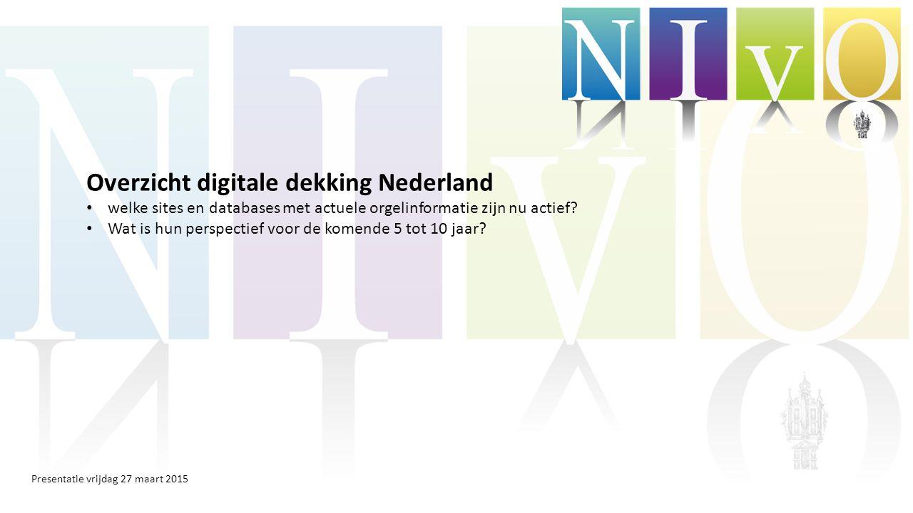 Presentatie vrijdag 27 maart 2015 Overzicht digitale dekking Nederland welke sites en databases met actuele orgelinformatie zijn nu actief.