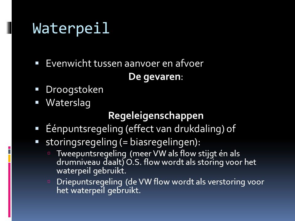 Waterpeil  Evenwicht tussen aanvoer en afvoer De gevaren:  Droogstoken  Waterslag Regeleigenschappen  Éénpuntsregeling (effect van drukdaling) of  storingsregeling (= biasregelingen):  Tweepuntsregeling (meer VW als flow stijgt én als drumniveau daalt) O.S.