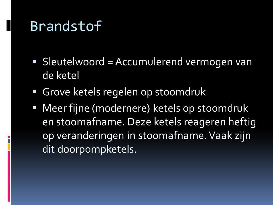 Brandstof  Sleutelwoord = Accumulerend vermogen van de ketel  Grove ketels regelen op stoomdruk  Meer fijne (modernere) ketels op stoomdruk en stoomafname.