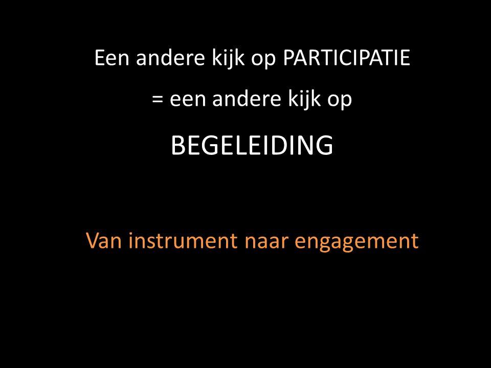 Een andere kijk op PARTICIPATIE = een andere kijk op BEGELEIDING Van instrument naar engagement