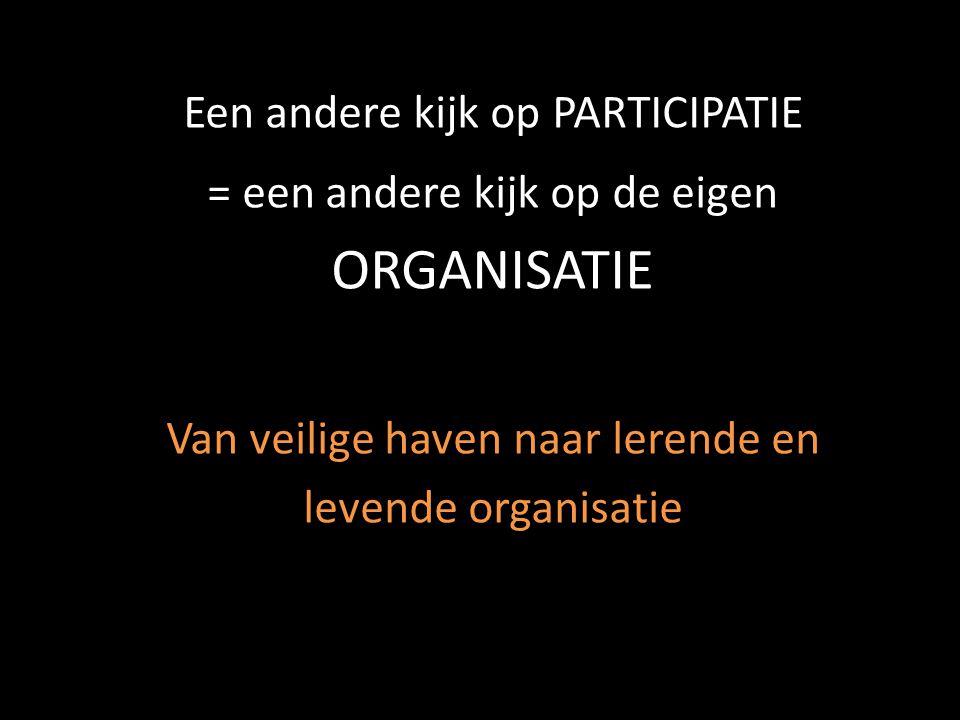 Een andere kijk op PARTICIPATIE = een andere kijk op de eigen ORGANISATIE Van veilige haven naar lerende en levende organisatie