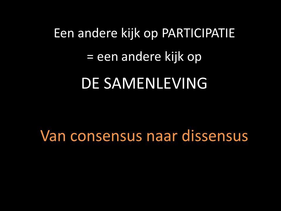 Een andere kijk op PARTICIPATIE = een andere kijk op DE SAMENLEVING Van consensus naar dissensus