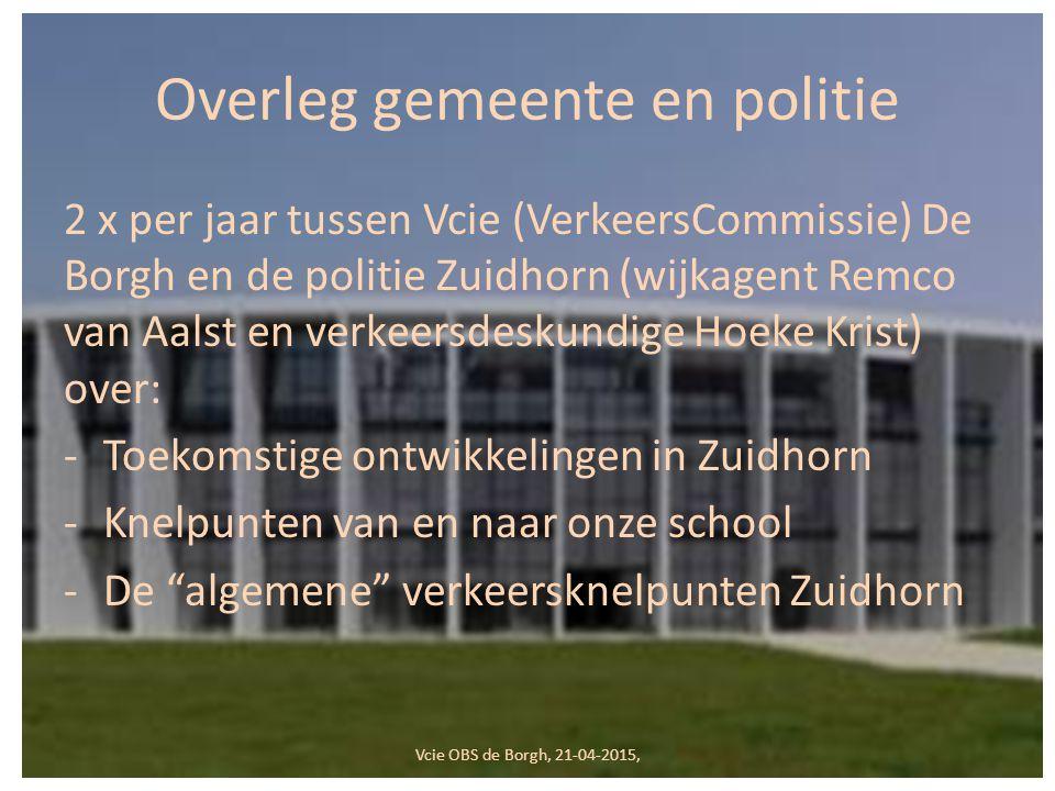 Overleg gemeente en politie 2 x per jaar tussen Vcie (VerkeersCommissie) De Borgh en de politie Zuidhorn (wijkagent Remco van Aalst en verkeersdeskundige Hoeke Krist) over: -Toekomstige ontwikkelingen in Zuidhorn -Knelpunten van en naar onze school -De algemene verkeersknelpunten Zuidhorn Vcie OBS de Borgh, 21-04-2015,