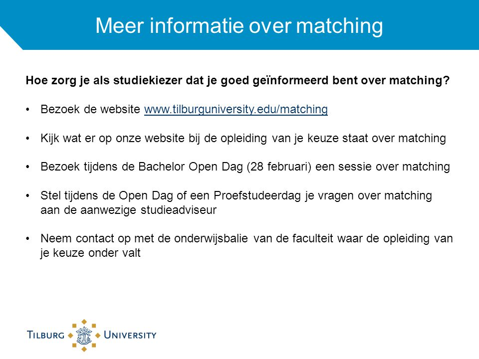 Meer informatie over matching Hoe zorg je als studiekiezer dat je goed geïnformeerd bent over matching? Bezoek de website www.tilburguniversity.edu/ma