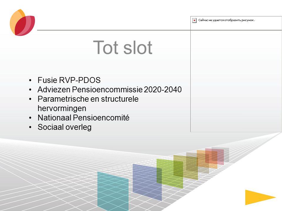Tot slot Fusie RVP-PDOS Adviezen Pensioencommissie 2020-2040 Parametrische en structurele hervormingen Nationaal Pensioencomité Sociaal overleg