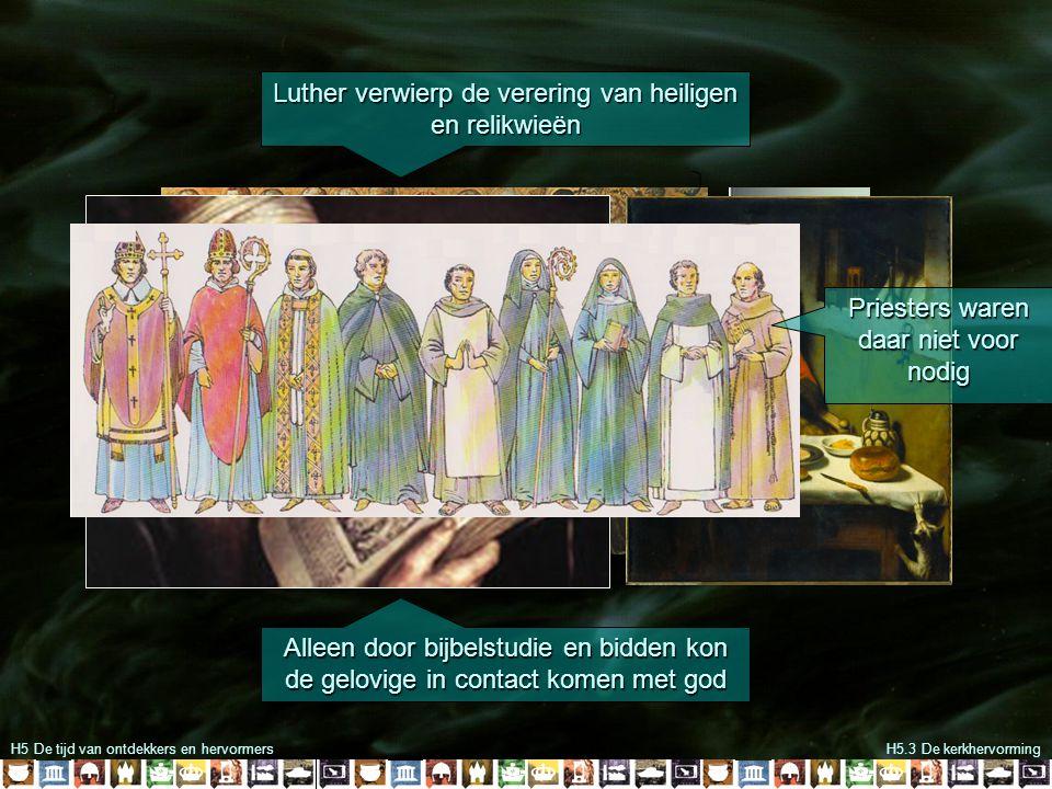 H5 De tijd van ontdekkers en hervormersH5.3 De kerkhervorming Luther verwierp de verering van heiligen en relikwieën Alleen door bijbelstudie en bidde