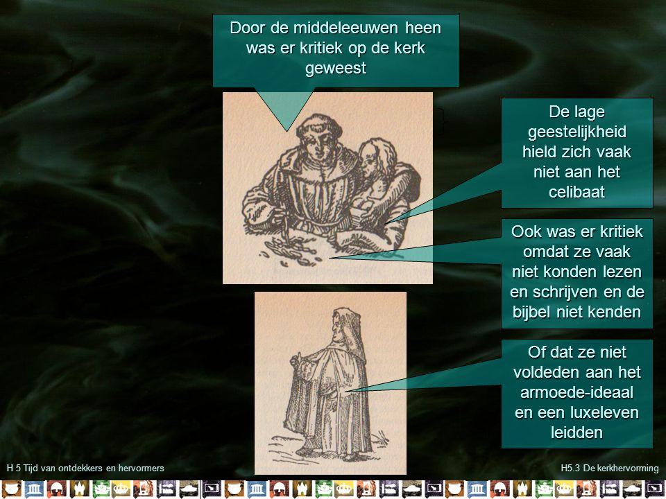 H 5 Tijd van ontdekkers en hervormersH5.3 De kerkhervorming Door de middeleeuwen heen was er kritiek op de kerk geweest De lage geestelijkheid hield z