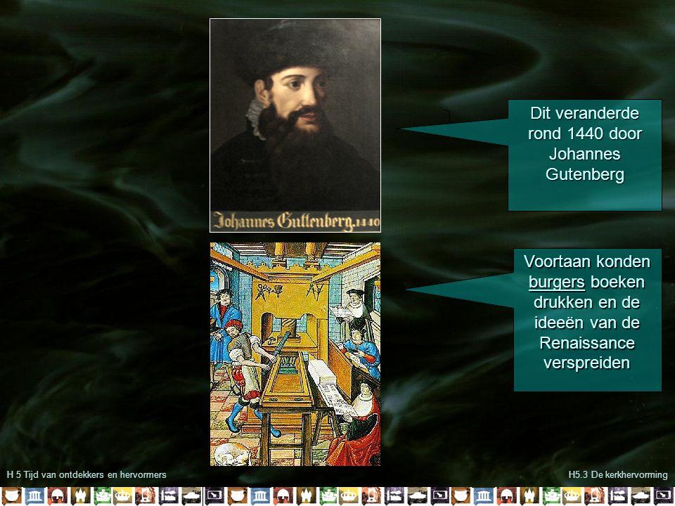 H 5 Tijd van ontdekkers en hervormersH5.3 De kerkhervorming Dit veranderde rond 1440 door Johannes Gutenberg Voortaan konden burgers boeken drukken en