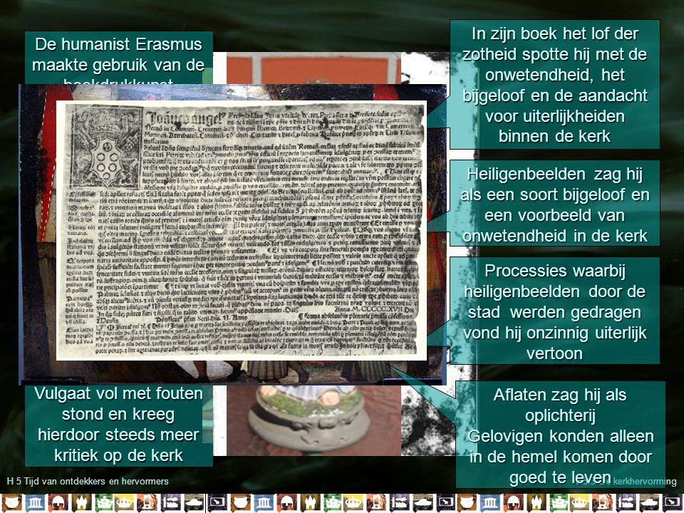 H 5 Tijd van ontdekkers en hervormersH5.3 De kerkhervorming Erasmus meende dat het zuiver christendom door bijbelstudie te vinden was Volgens Erasmus konden gelovigen contact met god krijgen zonder de tussenkomst van de geestelijkheid Daarmee ondermijnde hij de macht van de kerk