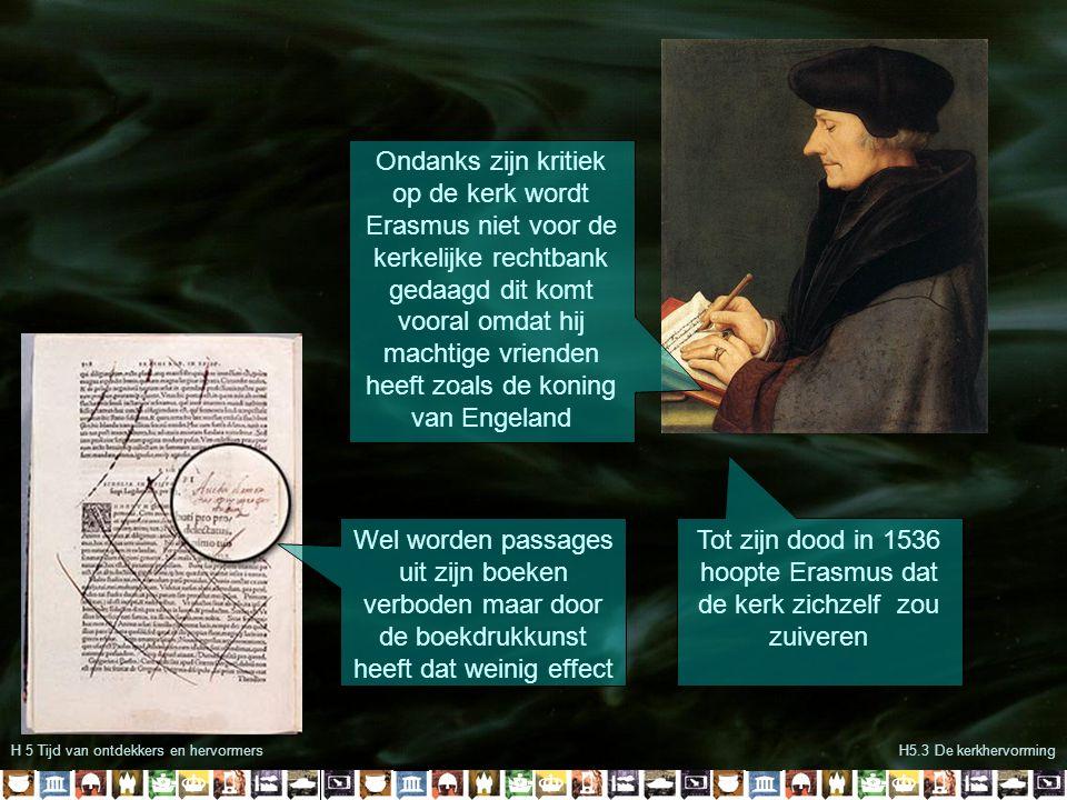 H5 De tijd van ontdekkers en hervormersH5.3 De kerkhervorming Begin 16 de eeuw kwamen er steeds meer mensen die kritiek hadden op de kerk Een van hen was de monnik Maarten Luther Luther maakte zich zorgen of hij wel in de hemel zou komen Luther gaat daarom de bijbel lezen om er achter te komen hoe zijn ziel gered kan worden Hij komt tot de conclusie dat de mens alleen gered kan worden door echt te geloven Zijn bevindingen stuurt hij in 1517 per brief naar de bisschop van Mainz