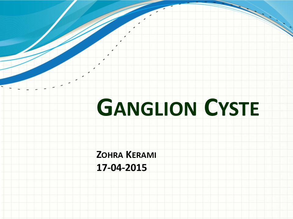 G ANGLION C YSTE Z OHRA K ERAMI 17-04-2015