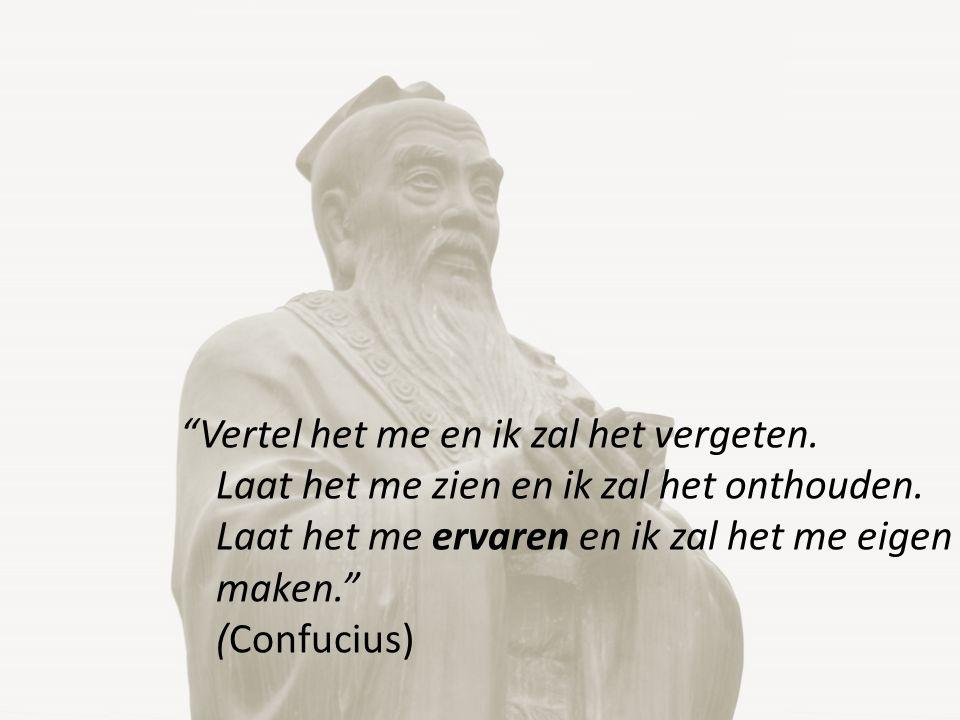 """""""Vertel het me en ik zal het vergeten. Laat het me zien en ik zal het onthouden. Laat het me ervaren en ik zal het me eigen maken."""" (Confucius)"""
