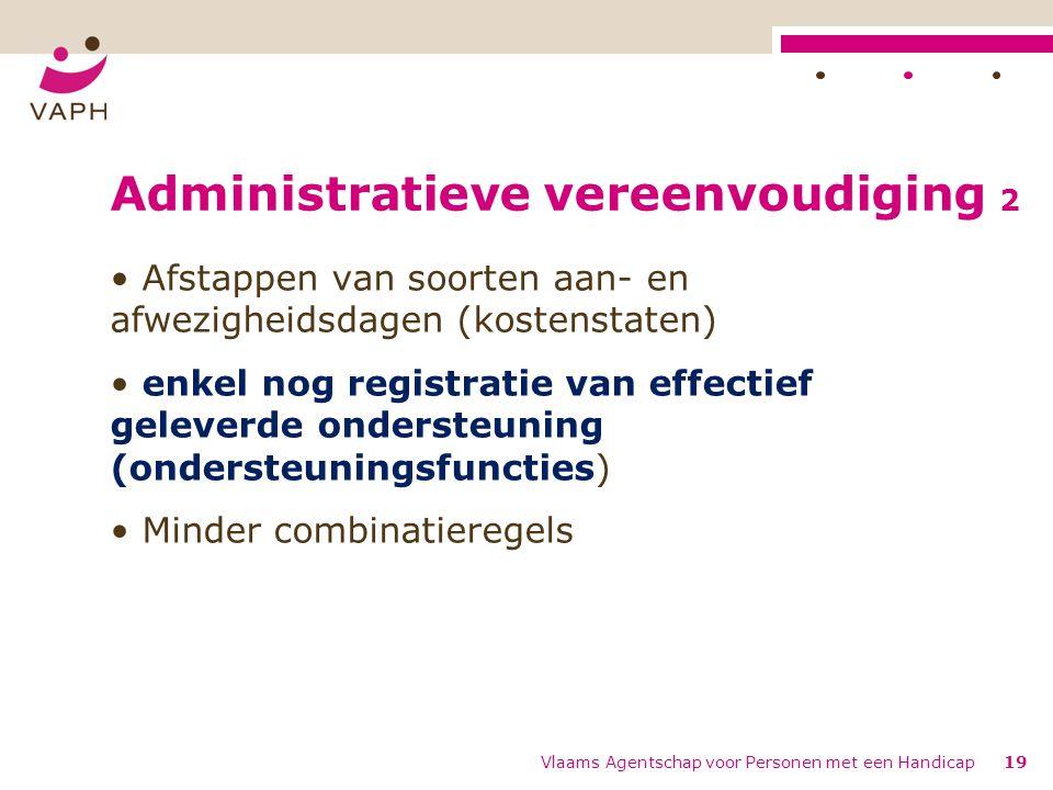 Administratieve vereenvoudiging 2 Afstappen van soorten aan- en afwezigheidsdagen (kostenstaten) enkel nog registratie van effectief geleverde ondersteuning (ondersteuningsfuncties) Minder combinatieregels Vlaams Agentschap voor Personen met een Handicap19