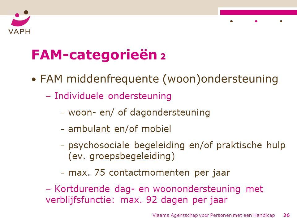 FAM-categorieën 2 FAM middenfrequente (woon)ondersteuning – Individuele ondersteuning − woon- en/ of dagondersteuning − ambulant en/of mobiel − psychosociale begeleiding en/of praktische hulp (ev.