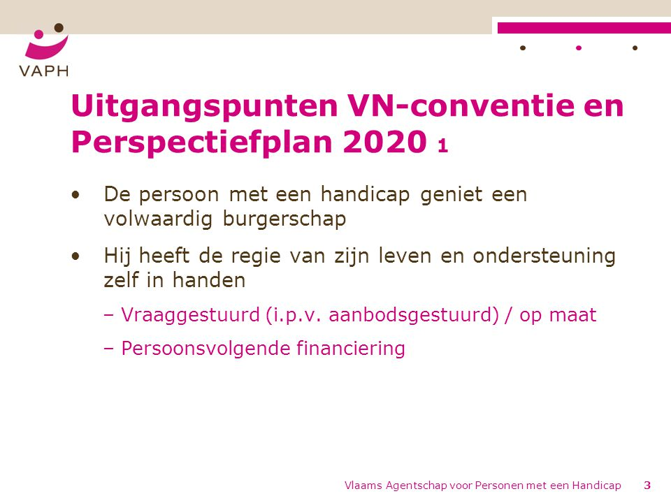 Uitgangspunten VN-conventie en Perspectiefplan 2020 1 De persoon met een handicap geniet een volwaardig burgerschap Hij heeft de regie van zijn leven en ondersteuning zelf in handen – Vraaggestuurd (i.p.v.