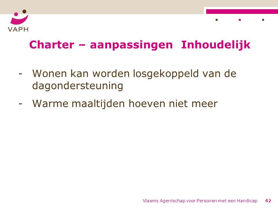 Charter – aanpassingen Inhoudelijk -Wonen kan worden losgekoppeld van de dagondersteuning -Warme maaltijden hoeven niet meer Vlaams Agentschap voor Personen met een Handicap42