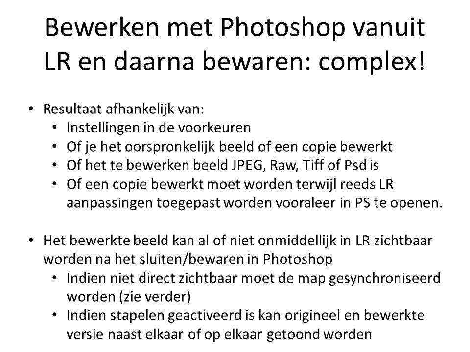Bewerken met Photoshop vanuit LR en daarna bewaren: complex! Resultaat afhankelijk van: Instellingen in de voorkeuren Of je het oorspronkelijk beeld o