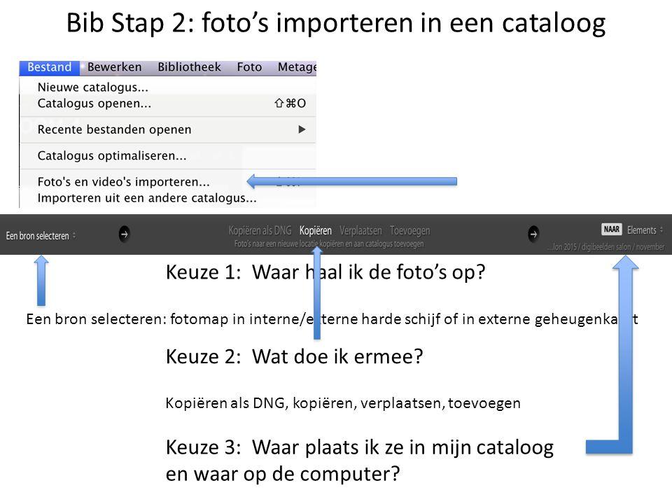 Bib Stap 2: foto's importeren in een cataloog Keuze 1: Waar haal ik de foto's op? Keuze 2: Wat doe ik ermee? Keuze 3: Waar plaats ik ze in mijn catalo