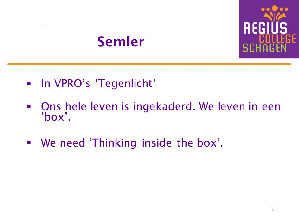 7  In VPRO's 'Tegenlicht'  Ons hele leven is ingekaderd. We leven in een 'box'.  We need 'Thinking inside the box'. Semler
