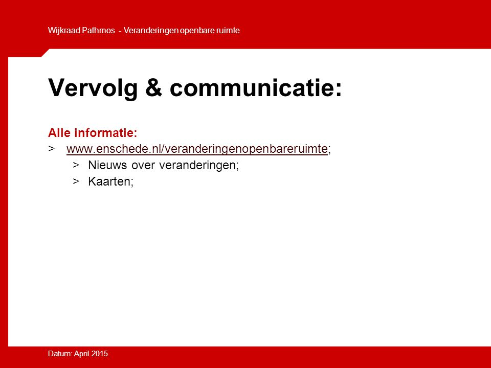 Vervolg & communicatie: Alle informatie: >www.enschede.nl/veranderingenopenbareruimte;www.enschede.nl/veranderingenopenbareruimte >Nieuws over verande