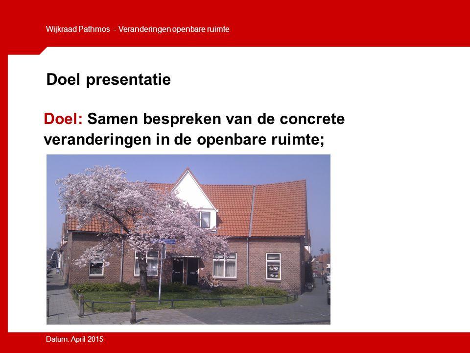 Doel presentatie Doel: Samen bespreken van de concrete veranderingen in de openbare ruimte; Wijkraad Pathmos - Veranderingen openbare ruimte Datum: Ap