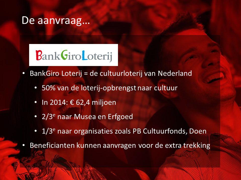 De aanvraag… BankGiro Loterij = de cultuurloterij van Nederland 50% van de loterij-opbrengst naar cultuur In 2014: € 62,4 miljoen 2/3 e naar Musea en Erfgoed 1/3 e naar organisaties zoals PB Cultuurfonds, Doen Beneficianten kunnen aanvragen voor de extra trekking