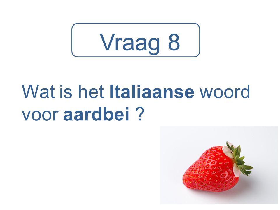 Vraag 8 Wat is het Italiaanse woord voor aardbei ?