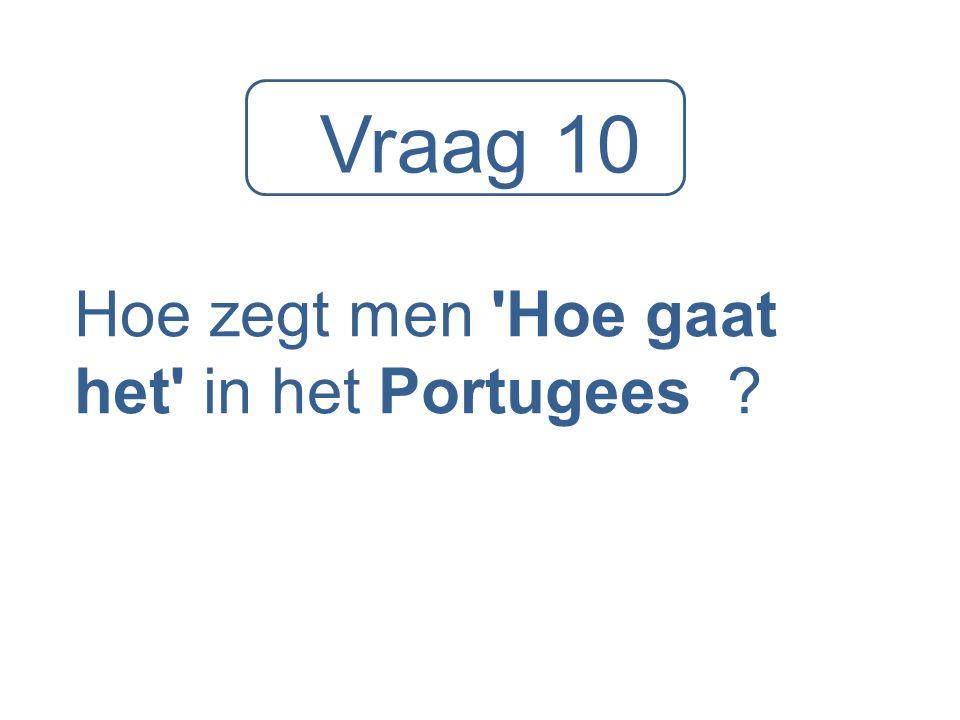 Vraag 10 Hoe zegt men 'Hoe gaat het' in het Portugees ?
