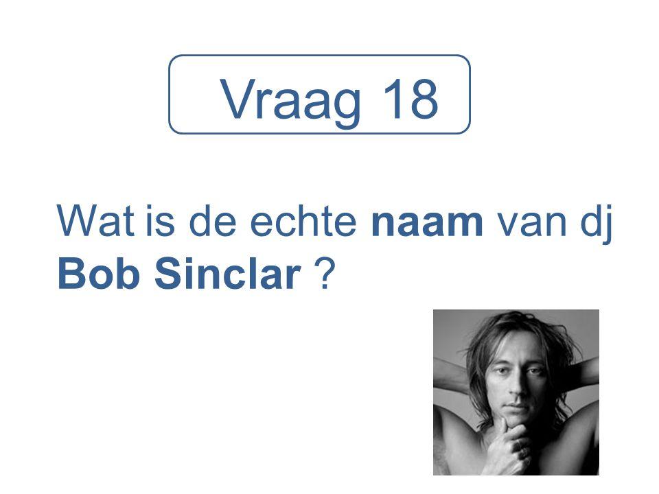 Vraag 18 Wat is de echte naam van dj Bob Sinclar ?