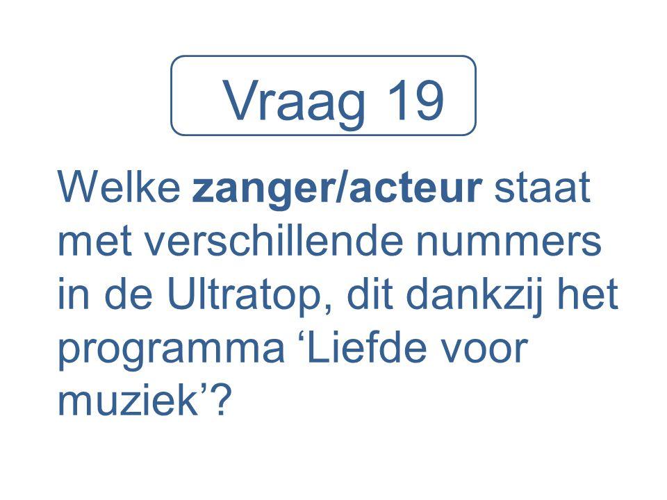 Vraag 19 Welke zanger/acteur staat met verschillende nummers in de Ultratop, dit dankzij het programma 'Liefde voor muziek'?
