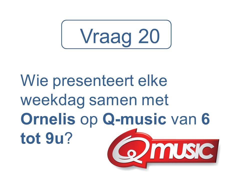 Vraag 20 Wie presenteert elke weekdag samen met Ornelis op Q-music van 6 tot 9u?