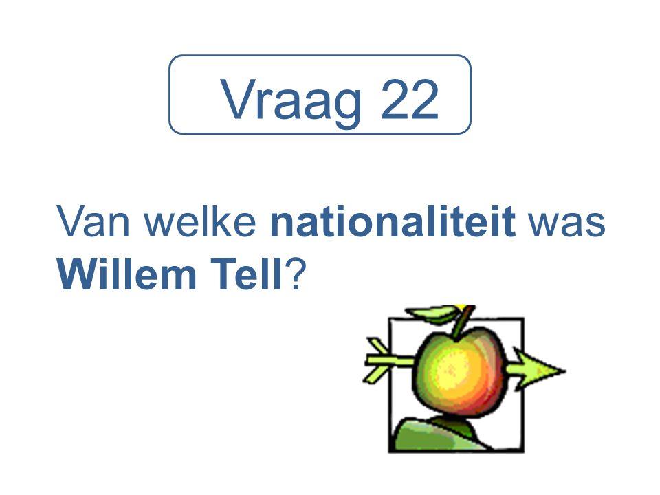 Vraag 22 Van welke nationaliteit was Willem Tell?