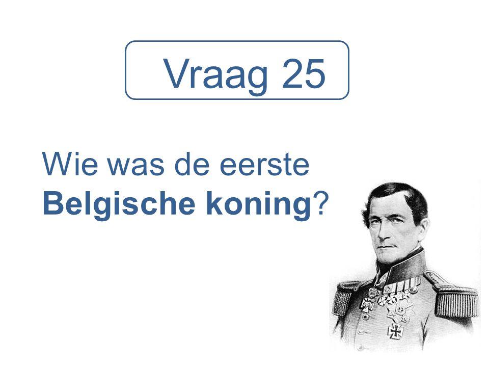Vraag 25 Wie was de eerste Belgische koning?