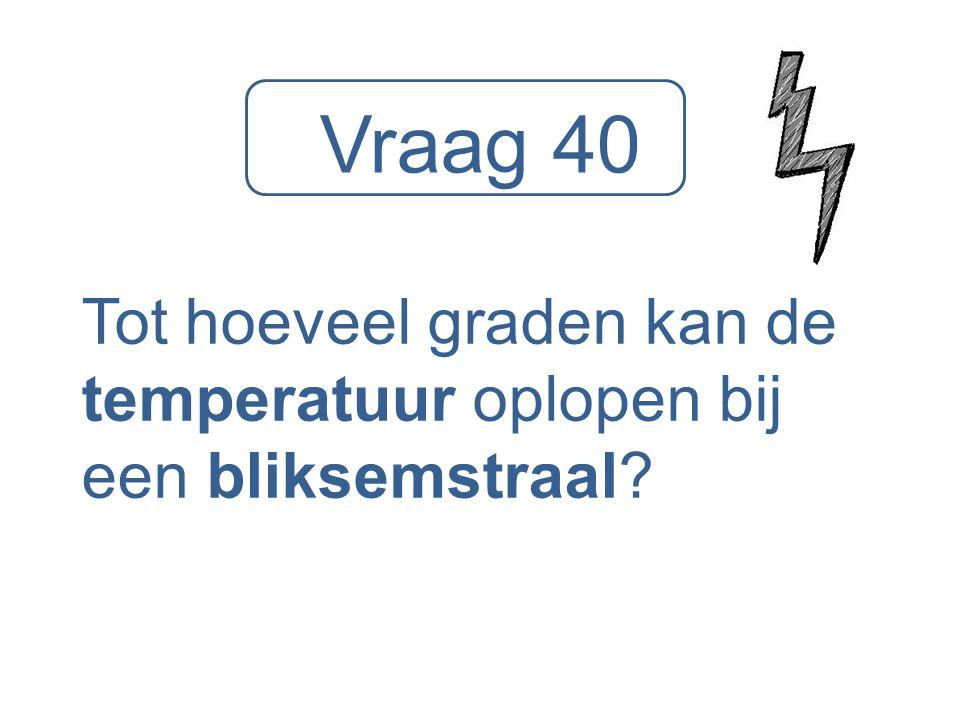 Vraag 40 Tot hoeveel graden kan de temperatuur oplopen bij een bliksemstraal?