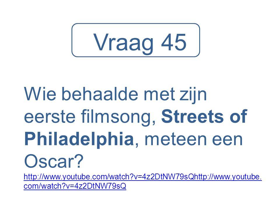 Vraag 45 Wie behaalde met zijn eerste filmsong, Streets of Philadelphia, meteen een Oscar? http://www.youtube.com/watch?v=4z2DtNW79sQhttp://www.youtub