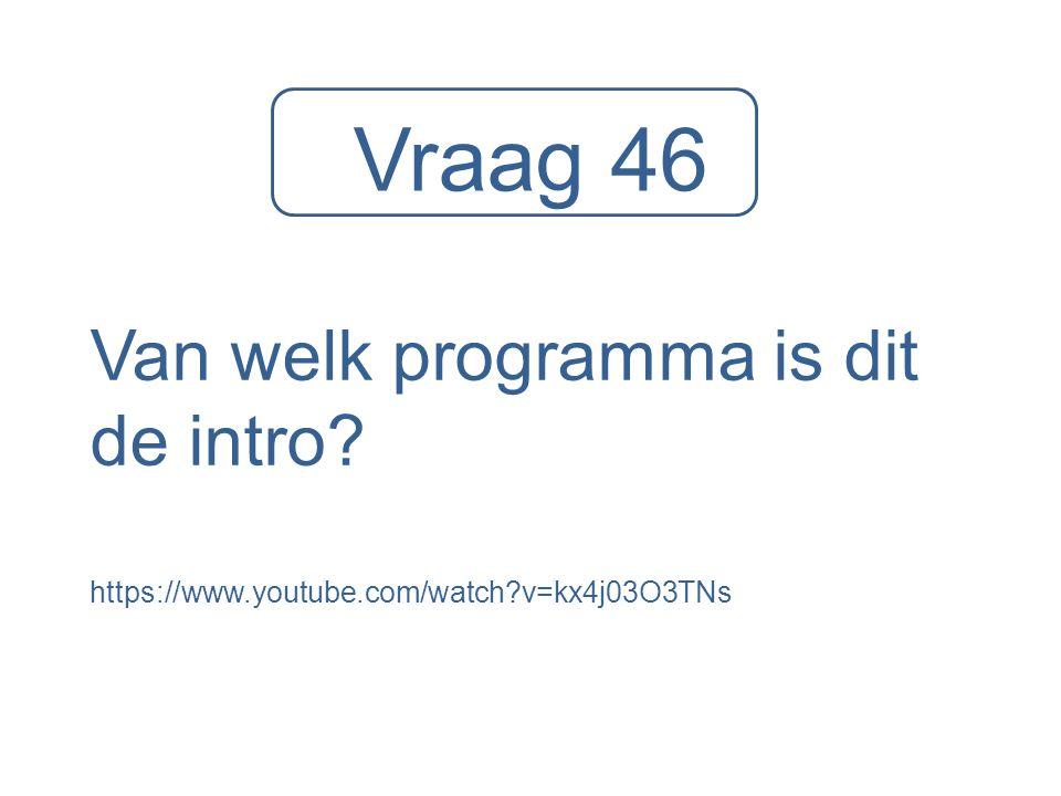Vraag 46 Van welk programma is dit de intro? https://www.youtube.com/watch?v=kx4j03O3TNs
