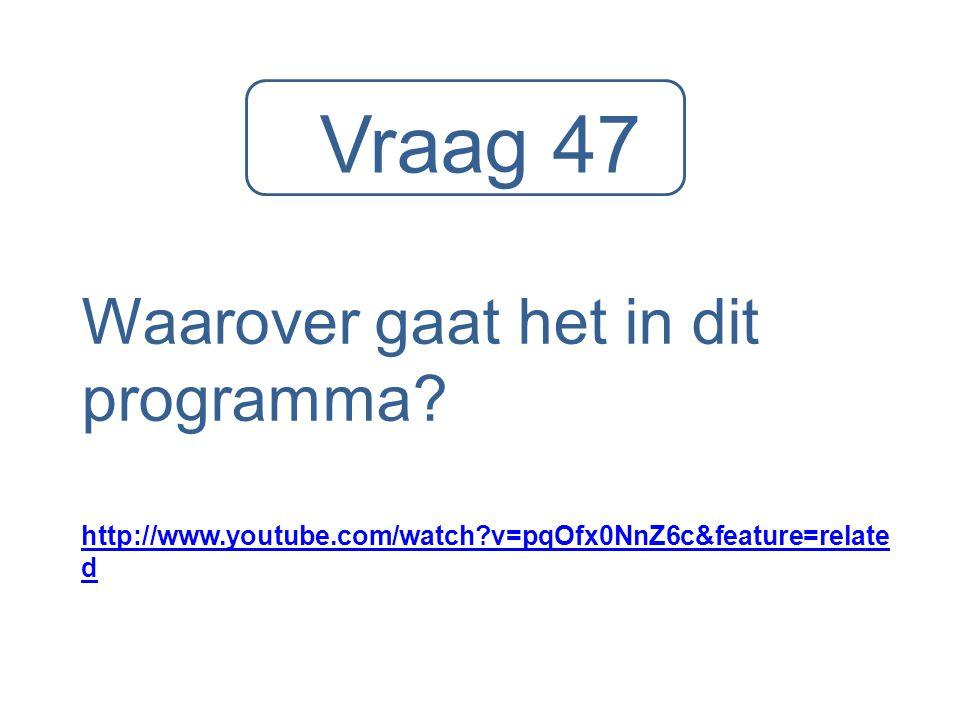 Vraag 47 Waarover gaat het in dit programma? http://www.youtube.com/watch?v=pqOfx0NnZ6c&feature=relate d