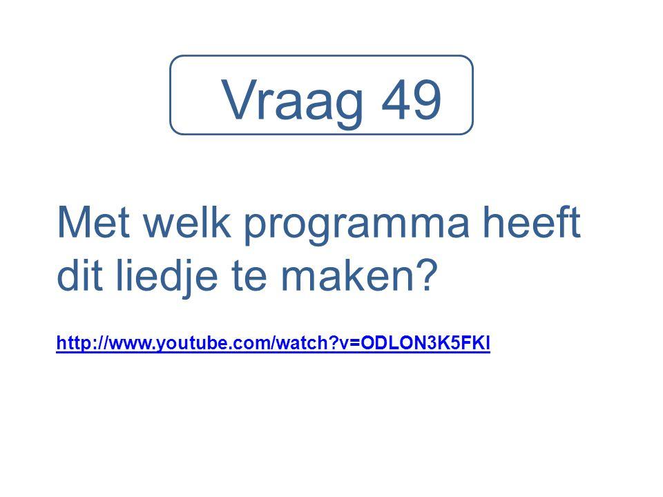 Vraag 49 Met welk programma heeft dit liedje te maken? http://www.youtube.com/watch?v=ODLON3K5FKI