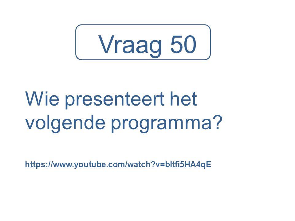 Vraag 50 Wie presenteert het volgende programma? https://www.youtube.com/watch?v=bltfi5HA4qE