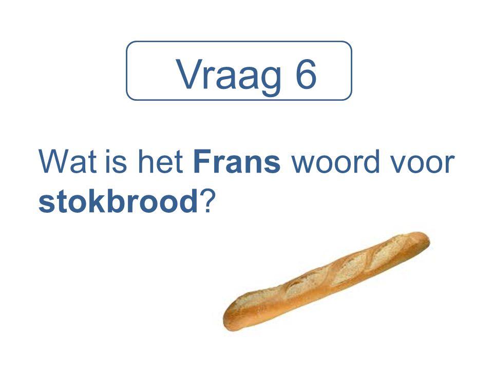 Vraag 6 Wat is het Frans woord voor stokbrood?