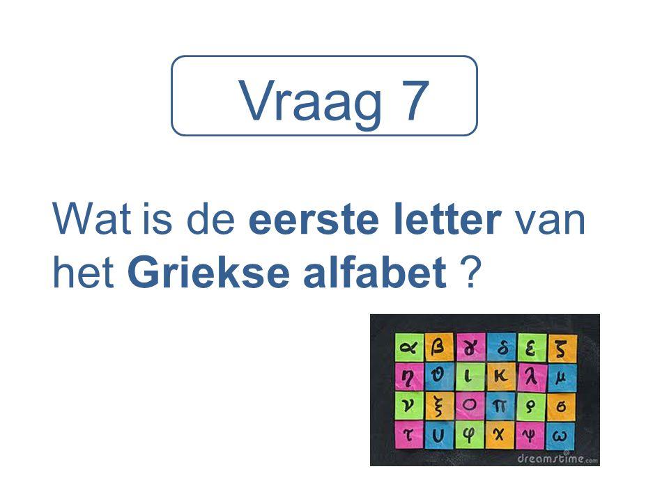 Vraag 7 Wat is de eerste letter van het Griekse alfabet ?