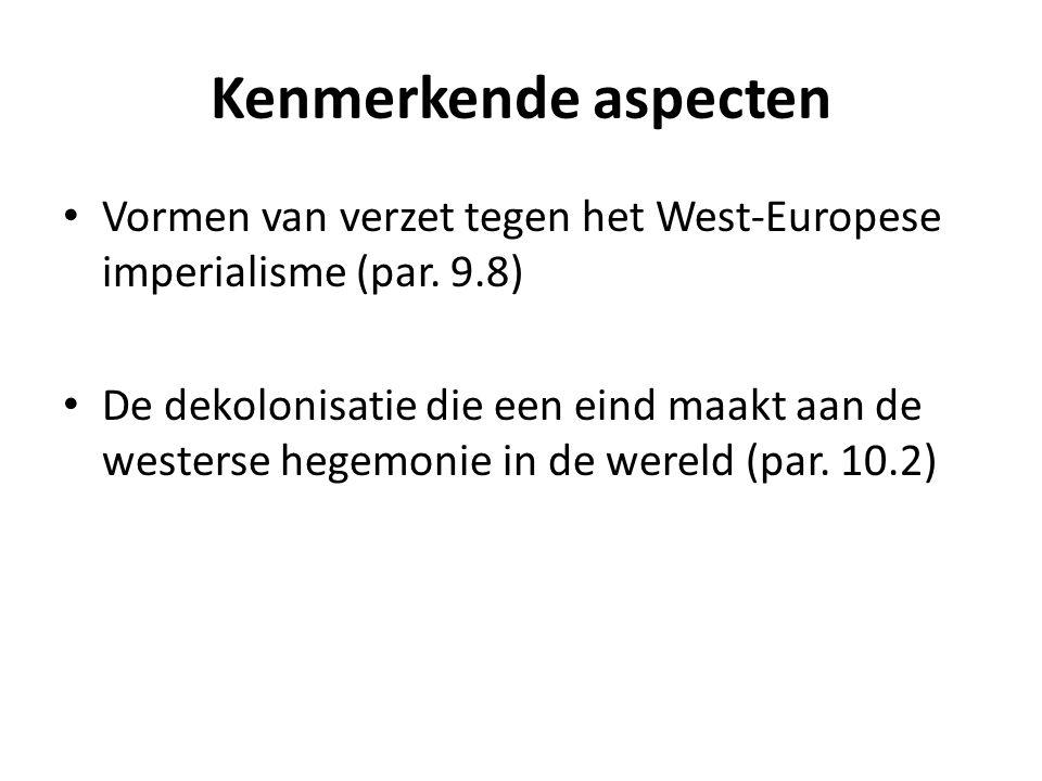 Kenmerkende aspecten Vormen van verzet tegen het West-Europese imperialisme (par. 9.8) De dekolonisatie die een eind maakt aan de westerse hegemonie i