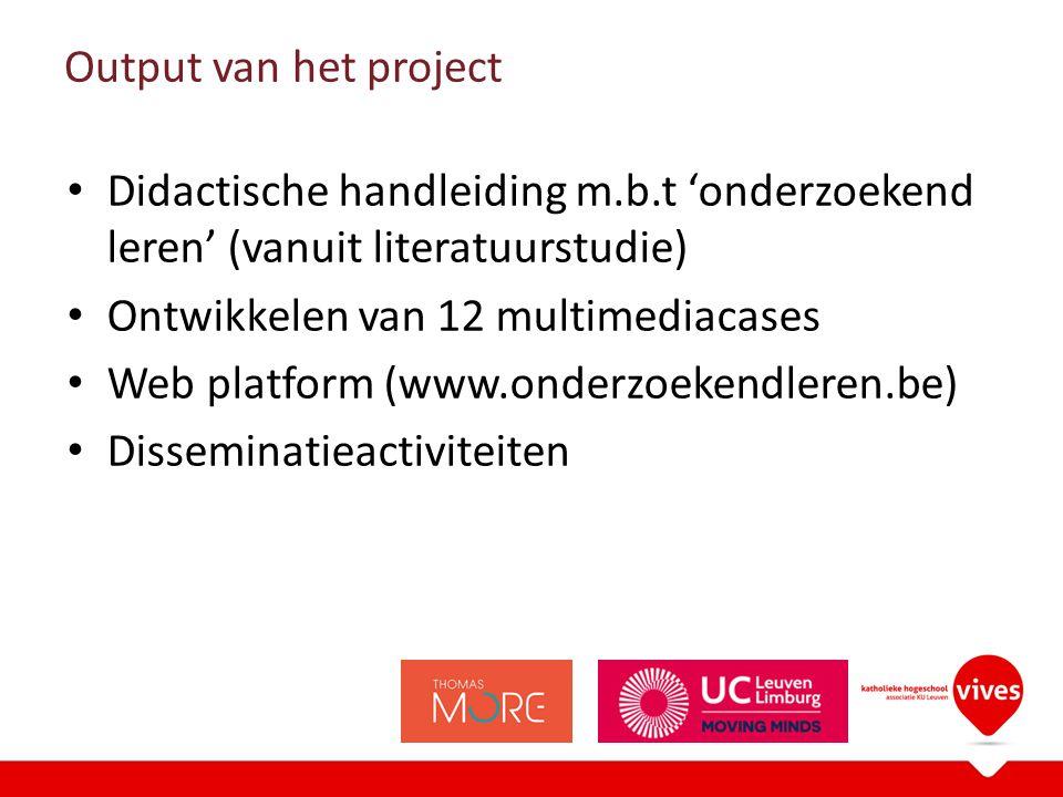 Output van het project Didactische handleiding m.b.t 'onderzoekend leren' (vanuit literatuurstudie) Ontwikkelen van 12 multimediacases Web platform (www.onderzoekendleren.be) Disseminatieactiviteiten